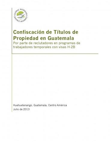 CONFISCACIÓN DE TÍTULOS DE PROPIEDAD EN GUATEMALA: POR PARTE DE RECLUTADORES EN PROGRAMAS DE TRABAJADORES TEMPORALES CON VISAS H‐2B